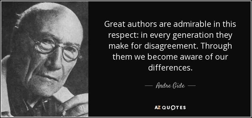 Great authors are admirable in this respect: in every generation they make for disagreement. Through them we become aware of our differences. - Andre Gide