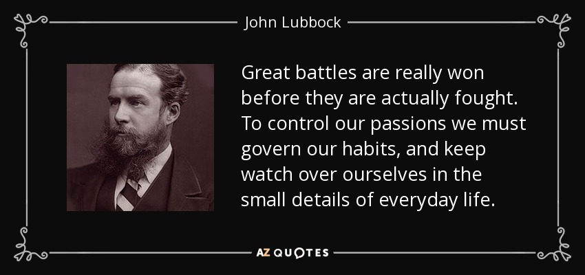 Great battles are really won before they are actually fought. To control our passions we must govern our habits, and keep watch over ourselves in the small details of everyday life. - John Lubbock