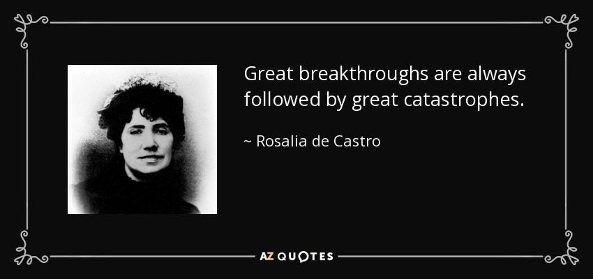 Great breakthroughs are always followed by great catastrophes. - Rosalia de Castro
