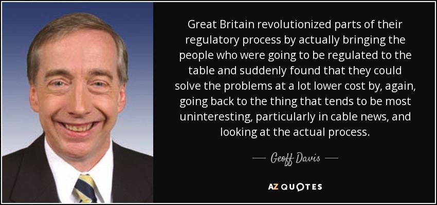 Great Britain revolutionized parts of their regulatory process by actually bringing the people who were going to be regulated to the table and suddenly found that they could solve the problems at a lot lower cost by, again, going back to the thing that tends to be most uninteresting, particularly in cable news, and looking at the actual process. - Geoff Davis