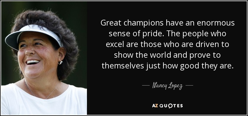 Great champions have an enormous sense of pride. The people who excel are those who are driven to show the world and prove to themselves just how good they are. - Nancy Lopez