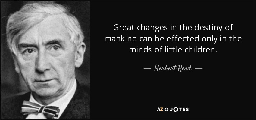 Great changes in the destiny of mankind can be effected only in the minds of little children. - Herbert Read