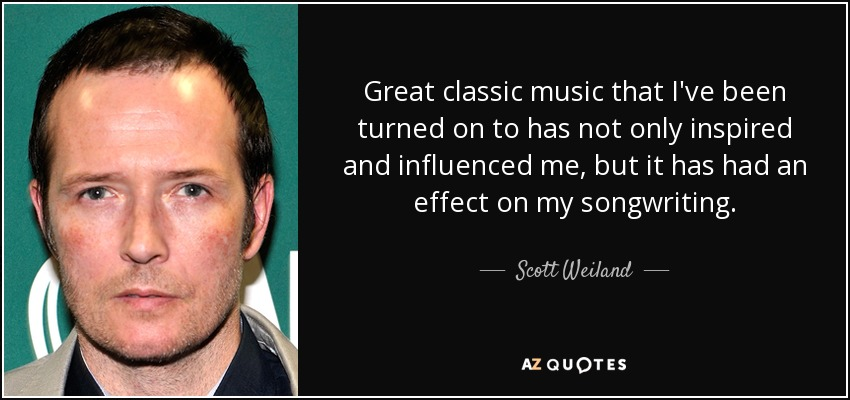 Great classic music that I've been turned on to has not only inspired and influenced me, but it has had an effect on my songwriting. - Scott Weiland