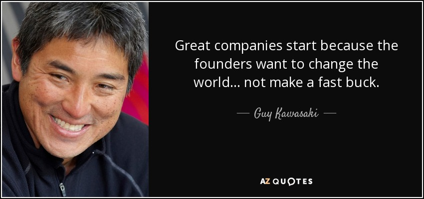 Great companies start because the founders want to change the world... not make a fast buck. - Guy Kawasaki