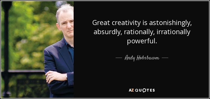 Great creativity is astonishingly, absurdly, rationally, irrationally powerful. - Andy Hobsbawm