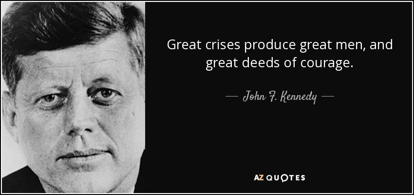 Great crises produce great men, and great deeds of courage. - John F. Kennedy