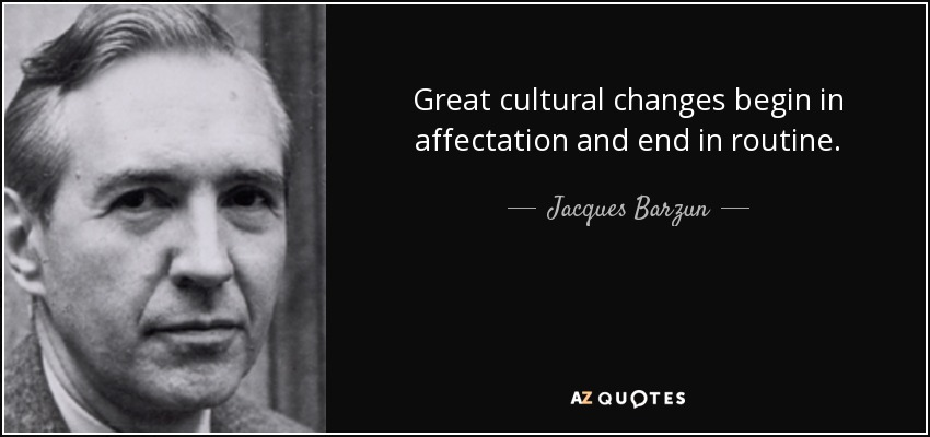 Great cultural changes begin in affectation and end in routine. - Jacques Barzun