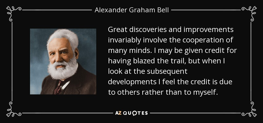 Great discoveries and improvements invariably involve the cooperation of many minds. I may be given credit for having blazed the trail, but when I look at the subsequent developments I feel the credit is due to others rather than to myself. - Alexander Graham Bell