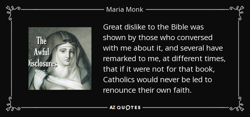 Great dislike to the Bible was shown by those who conversed with me about it, and several have remarked to me, at different times, that if it were not for that book, Catholics would never be led to renounce their own faith. - Maria Monk
