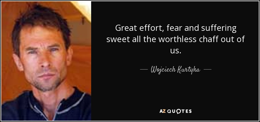 Great effort, fear and suffering sweet all the worthless chaff out of us. - Wojciech Kurtyka