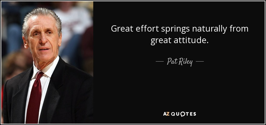 Great effort springs naturally from great attitude. - Pat Riley