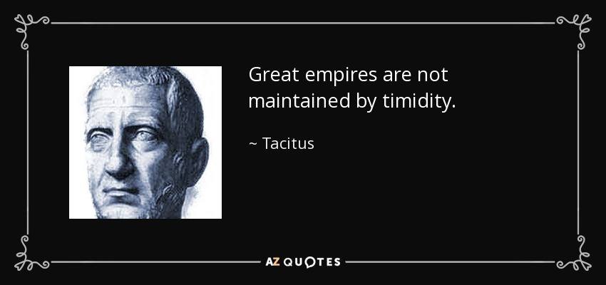 Great empires are not maintained by timidity. - Tacitus