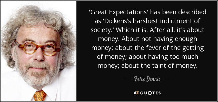 'Great Expectations' has been described as 'Dickens's harshest indictment of society.' Which it is. After all, it's about money. About not having enough money; about the fever of the getting of money; about having too much money; about the taint of money. - Felix Dennis