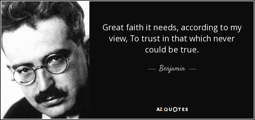 Great faith it needs, according to my view, To trust in that which never could be true. - Benjamin
