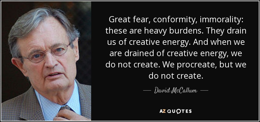 Great fear, conformity, immorality: these are heavy burdens. They drain us of creative energy. And when we are drained of creative energy, we do not create. We procreate, but we do not create. - David McCallum