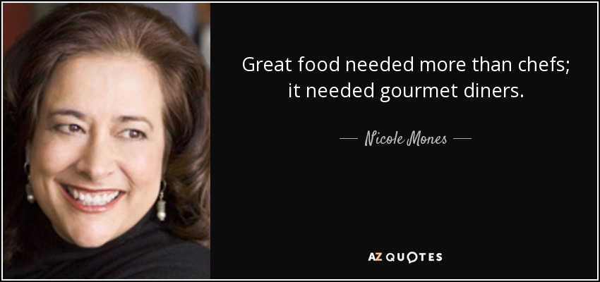 Great food needed more than chefs; it needed gourmet diners. - Nicole Mones