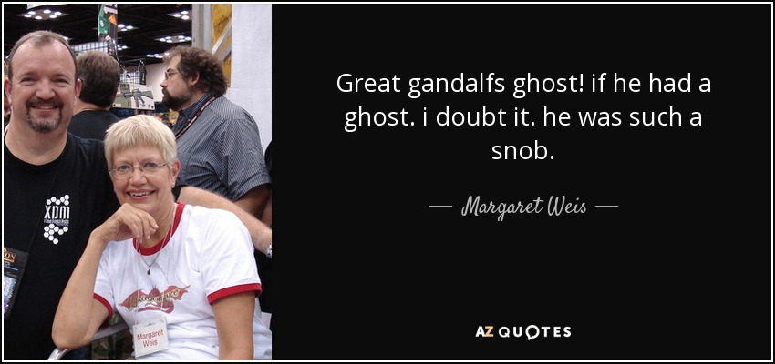 great gandalfs ghost! if he had a ghost. i doubt it. he was such a snob... - Margaret Weis