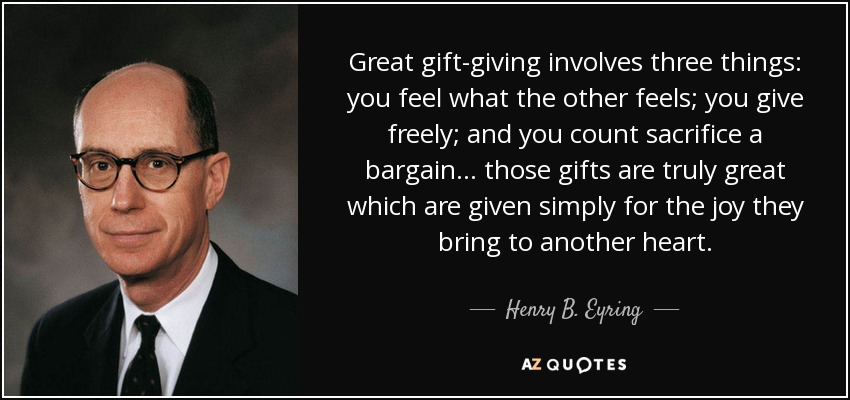 Great gift-giving involves three things: you feel what the other feels; you give freely; and you count sacrifice a bargain… those gifts are truly great which are given simply for the joy they bring to another heart. - Henry B. Eyring