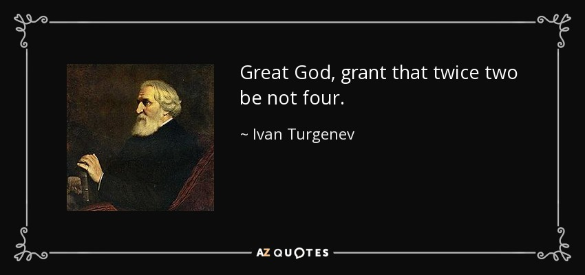 Great God, grant that twice two be not four. - Ivan Turgenev