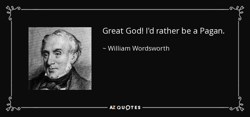 Great God! I'd rather be a Pagan. - William Wordsworth