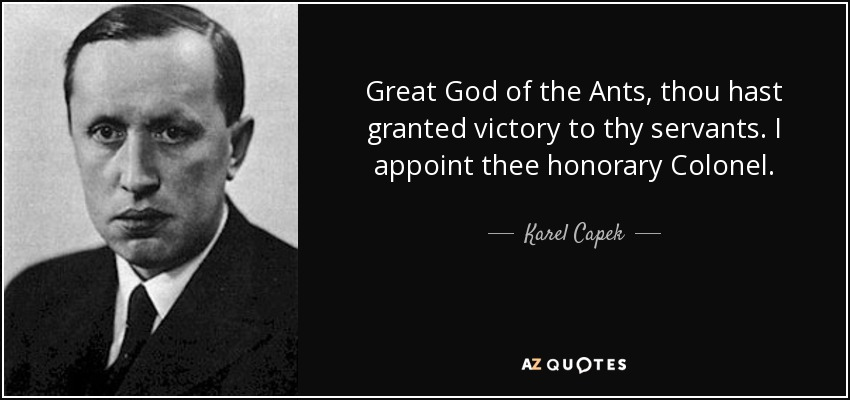 Great God of the Ants, thou hast granted victory to thy servants. I appoint thee honorary Colonel. - Karel Capek