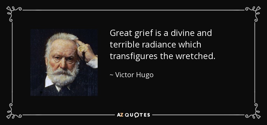 Great grief is a divine and terrible radiance which transfigures the wretched. - Victor Hugo