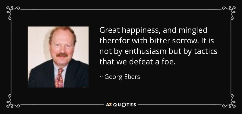 Great happiness, and mingled therefor with bitter sorrow. It is not by enthusiasm but by tactics that we defeat a foe. - Georg Ebers