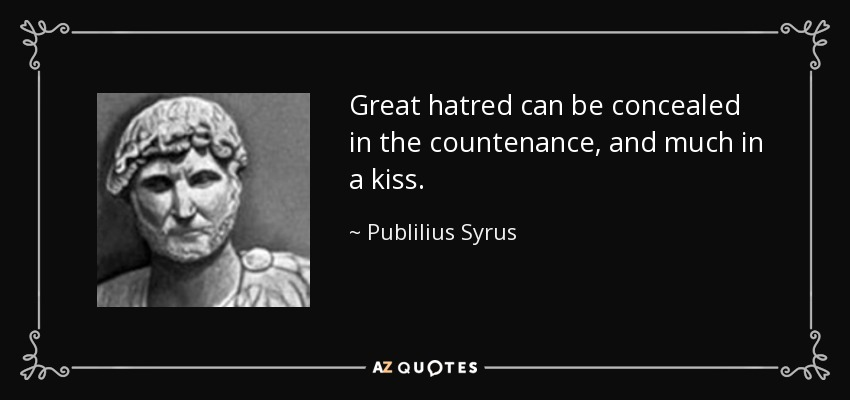 Great hatred can be concealed in the countenance, and much in a kiss. - Publilius Syrus
