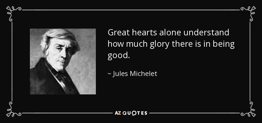 Great hearts alone understand how much glory there is in being good. - Jules Michelet