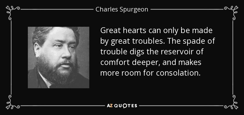 Great hearts can only be made by great troubles. The spade of trouble digs the reservoir of comfort deeper, and makes more room for consolation. - Charles Spurgeon