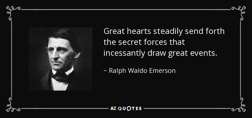 Great hearts steadily send forth the secret forces that incessantly draw great events. - Ralph Waldo Emerson
