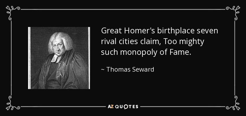 Great Homer's birthplace seven rival cities claim, Too mighty such monopoly of Fame. - Thomas Seward