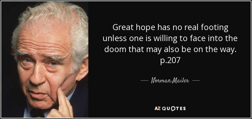 Great hope has no real footing unless one is willing to face into the doom that may also be on the way. p.207 - Norman Mailer