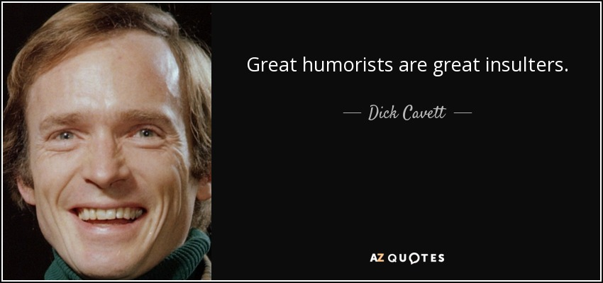 Great humorists are great insulters. - Dick Cavett