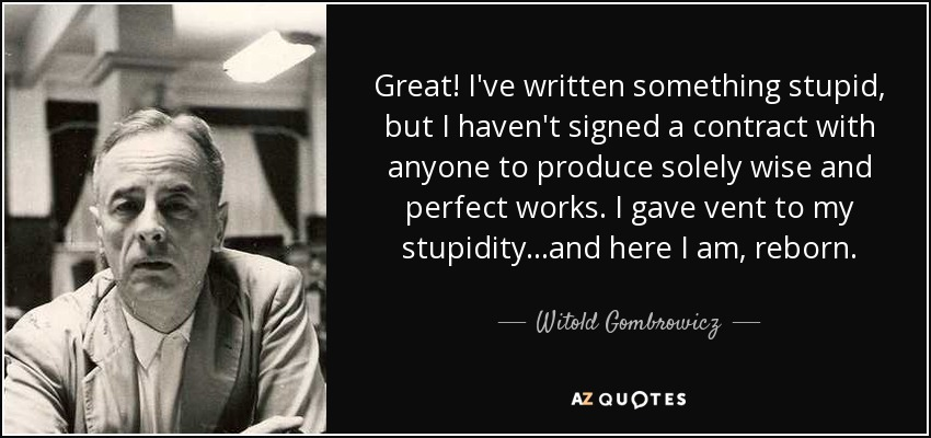Great! I've written something stupid, but I haven't signed a contract with anyone to produce solely wise and perfect works. I gave vent to my stupidity...and here I am, reborn. - Witold Gombrowicz