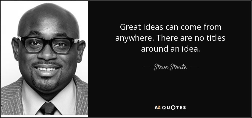Great ideas can come from anywhere. There are no titles around an idea. - Steve Stoute