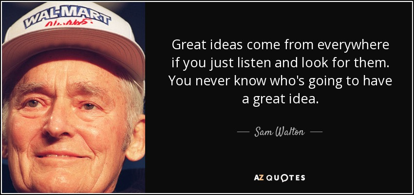 Great ideas come from everywhere if you just listen and look for them. You never know who's going to have a great idea. - Sam Walton
