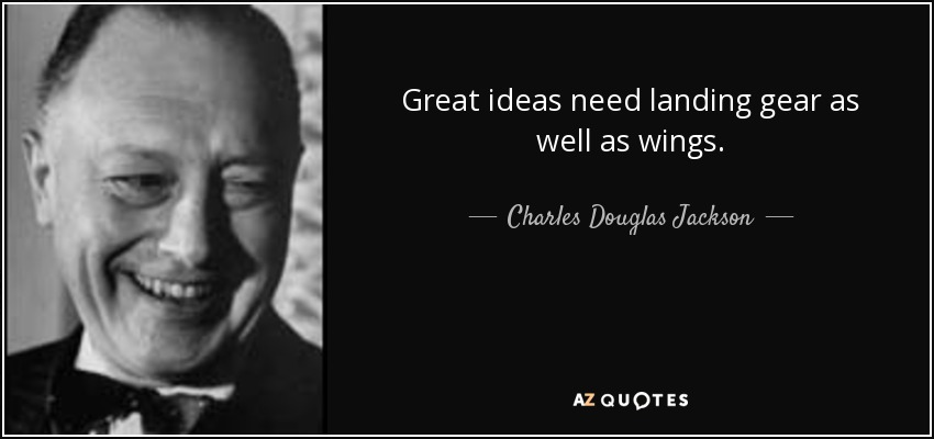 Great ideas need landing gear as well as wings. - Charles Douglas Jackson