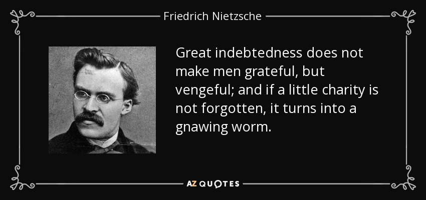 Great indebtedness does not make men grateful, but vengeful; and if a little charity is not forgotten, it turns into a gnawing worm. - Friedrich Nietzsche