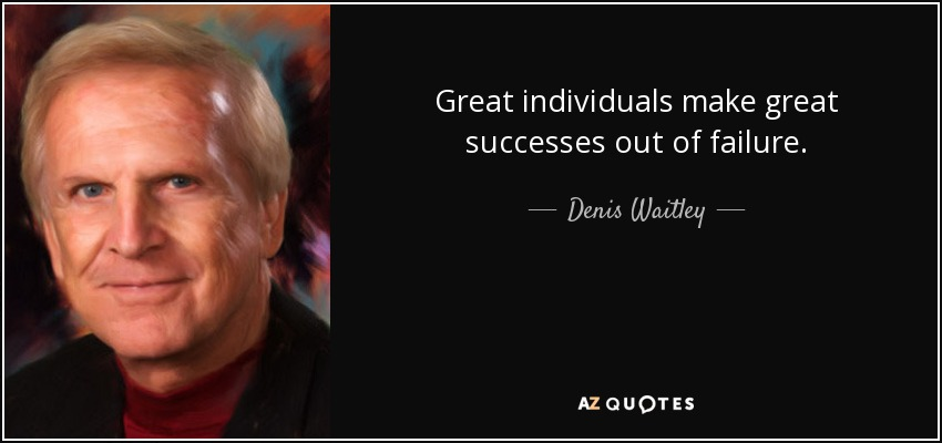 Great individuals make great successes out of failure. - Denis Waitley