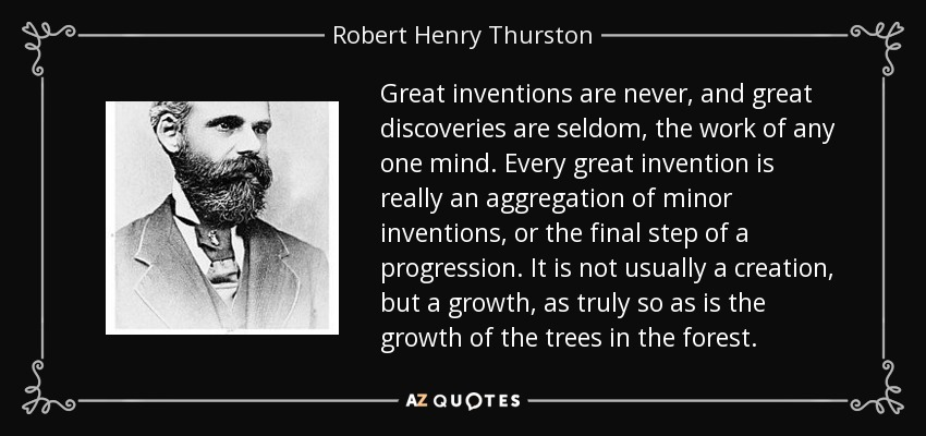 Great inventions are never, and great discoveries are seldom, the work of any one mind. Every great invention is really an aggregation of minor inventions, or the final step of a progression. It is not usually a creation, but a growth, as truly so as is the growth of the trees in the forest. - Robert Henry Thurston