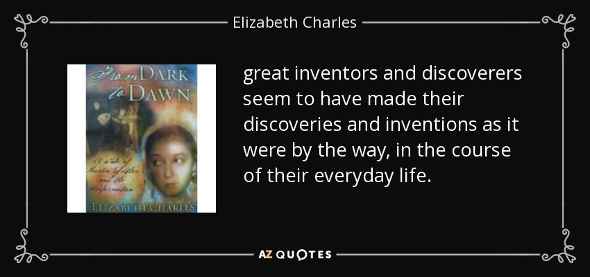 great inventors and discoverers seem to have made their discoveries and inventions as it were by the way, in the course of their everyday life. - Elizabeth Charles