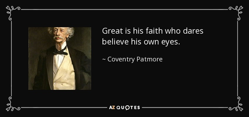 Great is his faith who dares believe his own eyes. - Coventry Patmore
