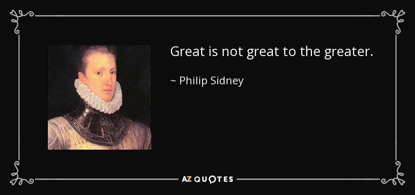 Great is not great to the greater. - Philip Sidney