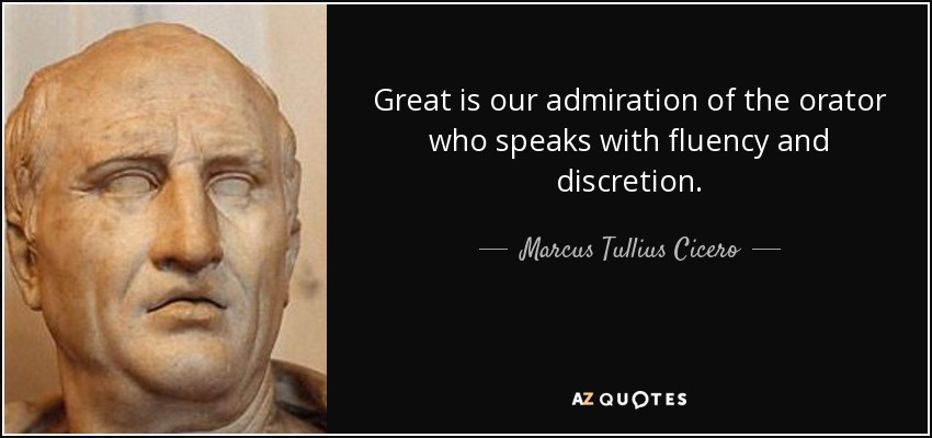 Great is our admiration of the orator who speaks with fluency and discretion. - Marcus Tullius Cicero
