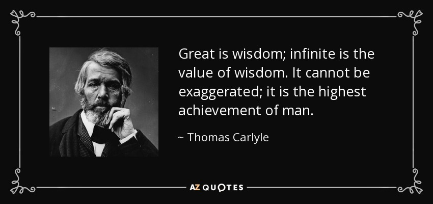 Great is wisdom; infinite is the value of wisdom. It cannot be exaggerated; it is the highest achievement of man. - Thomas Carlyle
