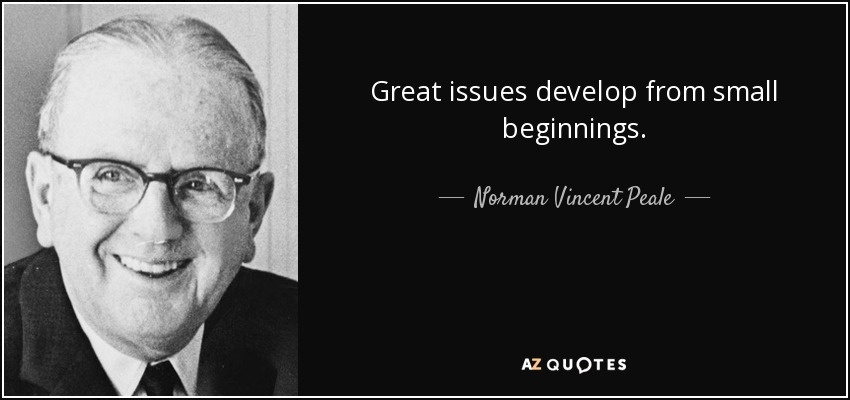 Great issues develop from small beginnings. - Norman Vincent Peale