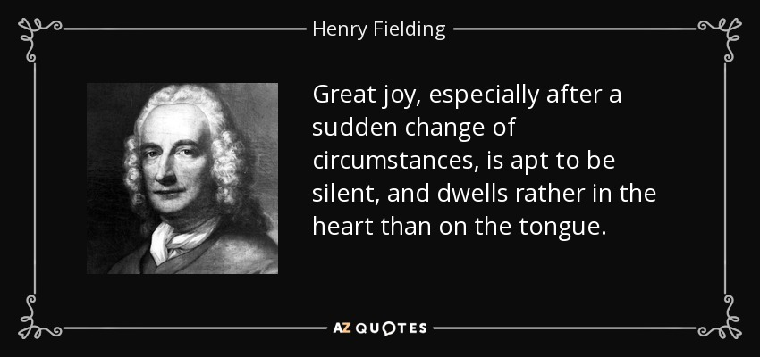 Great joy, especially after a sudden change of circumstances, is apt to be silent, and dwells rather in the heart than on the tongue. - Henry Fielding