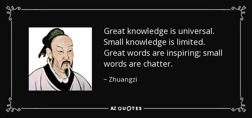 Great knowledge is universal. Small knowledge is limited. Great words are inspiring; small words are chatter. - Zhuangzi