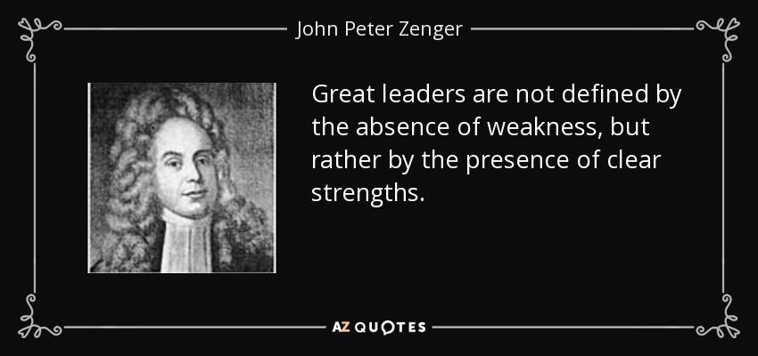 Great leaders are not defined by the absence of weakness, but rather by the presence of clear strengths. - John Peter Zenger